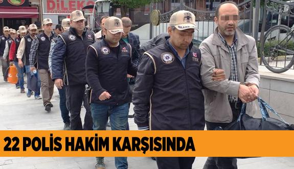 22 POLİS HAKİM KARŞISINDA