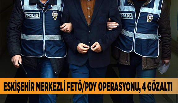 ESKİŞEHİR MERKEZLİ FETÖ/PDY OPERASYONU, 4 GÖZALTI
