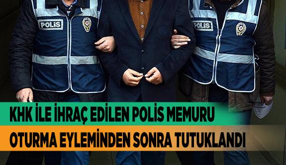 KHK İLE İHRAÇ EDİLEN POLİS MEMURU OTURMA EYLEMİNDEN SONRA TUTUKLANDI