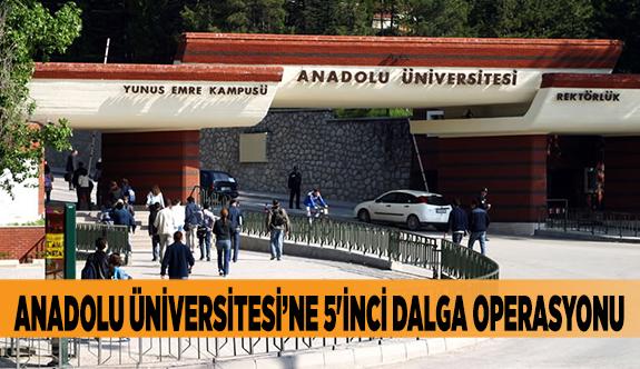Anadolu Üniversitesine 5'inci dalga operasyonu