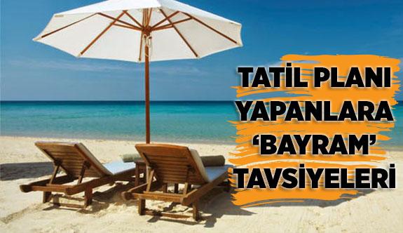TATİL PLANI YAPANLARA 'BAYRAM' TAVSİYELERİ