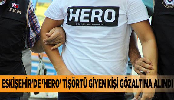 ESKİŞEHİR'DE 'HERO' TİŞÖRTÜ GİYEN KİŞİ GÖZALTINA ALINDI