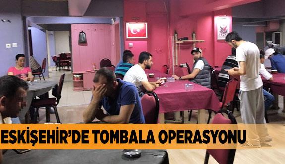 ESKİŞEHİR'DE TOMBALA OPERASYONU