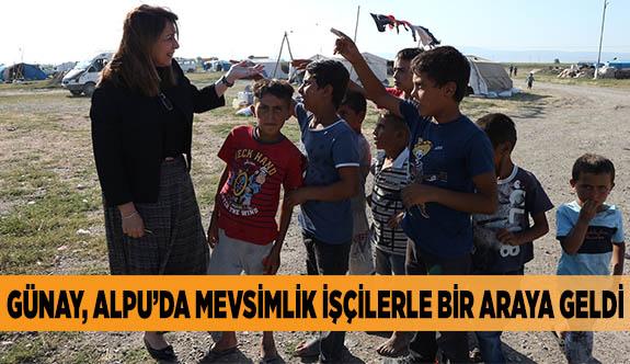 GÜNAY, ALPU'DA MEVSİMLİK İŞÇİLERLE BİR ARAYA GELDİ