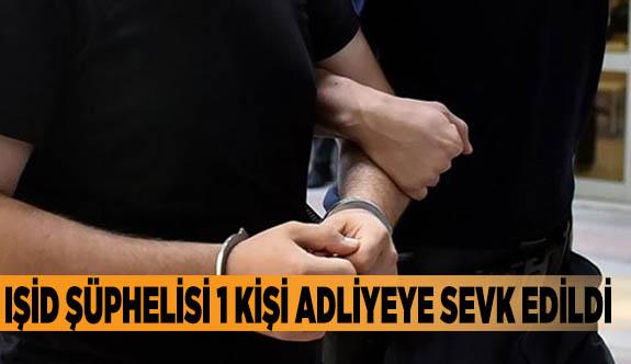 IŞİD şüphelisi 1 kişi adliyeye sevk edildi