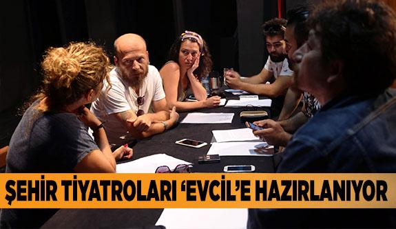 ŞEHİR TİYATROLARI 'EVCİL'E HAZIRLANIYOR