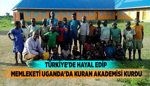 TÜRKİYE'DE HAYAL EDİP MEMLEKETİ UGANDA'DA KURAN AKADEMİSİ KURDU