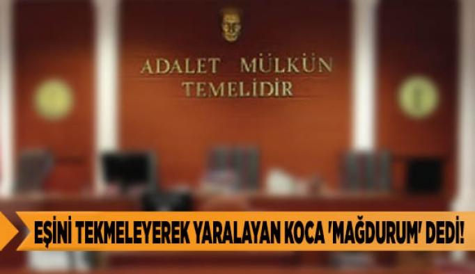EŞİNİ TEKMELEYEREK YARALAYAN KOCA 'MAĞDURUM' DEDİ!