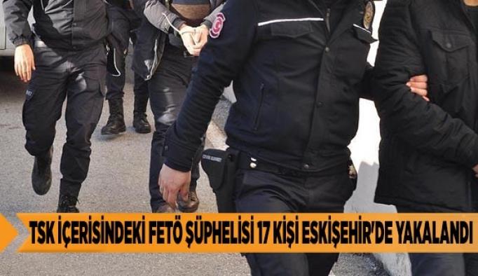TSK İÇERİSİNDEKİ FETÖ ŞÜPHELİSİ 17 KİŞİ ESKİŞEHİR'DE YAKALANDI