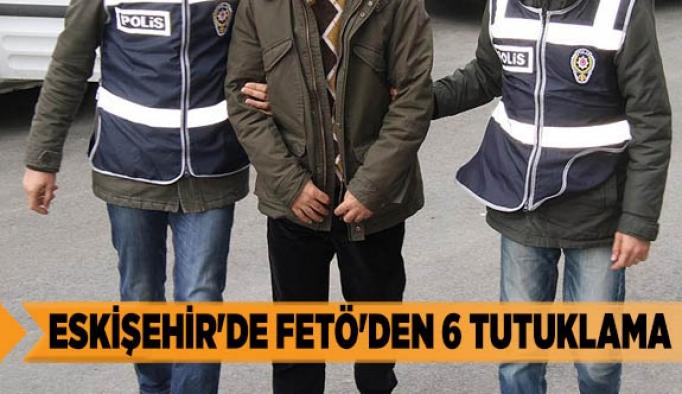 ESKİŞEHİR'DE FETÖ'DEN 6 TUTUKLAMA