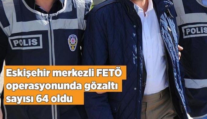 Eskişehir merkezli FETÖ operasyonunda gözaltı sayısı 64 oldu
