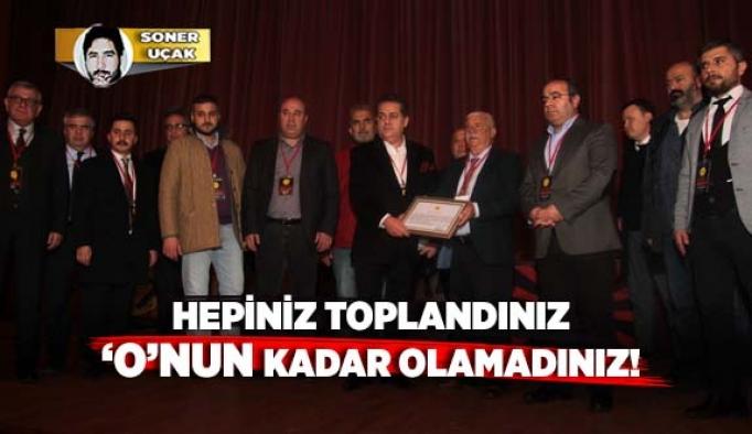 HEPİNİZ TOPLANDINIZ 'O'NUN KADAR OLAMADINIZ