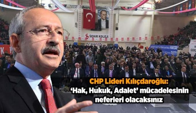 Kılıçdaroğlu: Hak, Hukuk, Adalet mücadelesinin neferleri olacaksınız