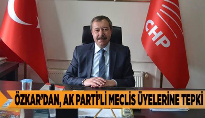 ÖZKAR'DAN, AK PARTİ'Lİ MECLİS ÜYELERİNE TEPKİ