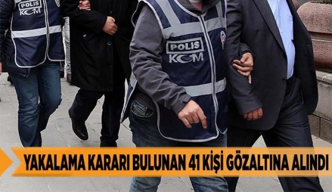 Yakalama kararı bulunan 41 kişi gözaltına alındı