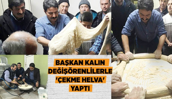 BAŞKAN KALIN DEĞİŞÖRENLİLERLE 'ÇEKME HELVA' YAPTI