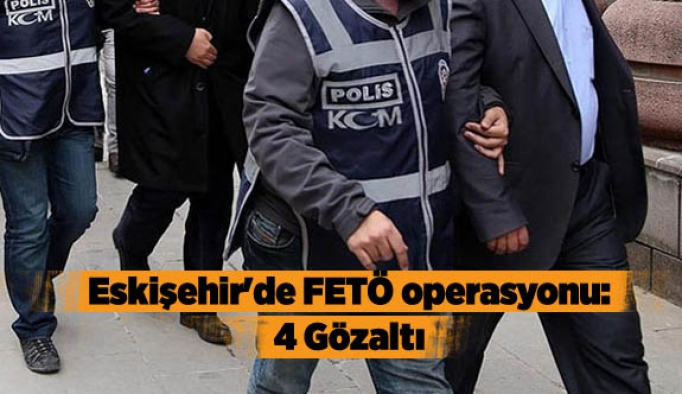 Eskişehir'de FETÖ operasyonu: 4 Gözaltı