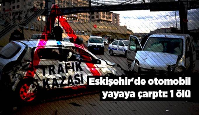 Eskişehir'de otomobil yayaya çarptı: 1 ölü