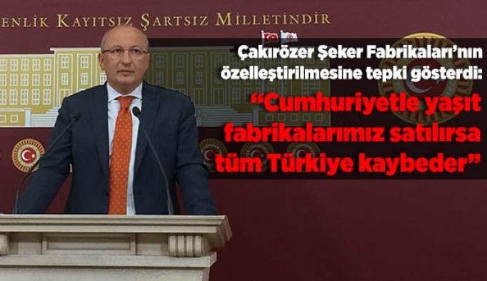 Çalkırözer: Cumhuriyetle yaşıt fabrikalarımız satılırsa tüm Türkiye kaybeder