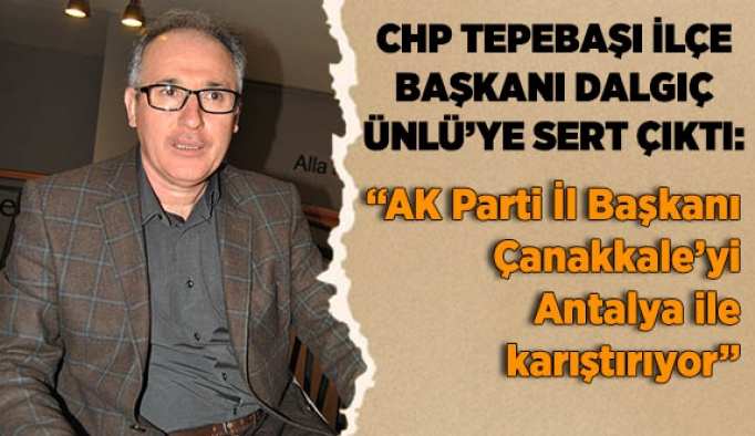CHP TEPEBAŞI İLÇE BAŞKANI DALGIÇ ÜNLÜ'YE SERT ÇIKTI