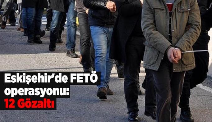 Eskişehir'de FETÖ operasyonu: 12 Gözaltı