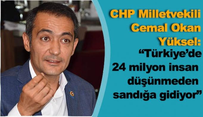 """Yüksel:""""Türkiye'de 24 milyon insan düşünmeden sandığa gidiyor"""""""