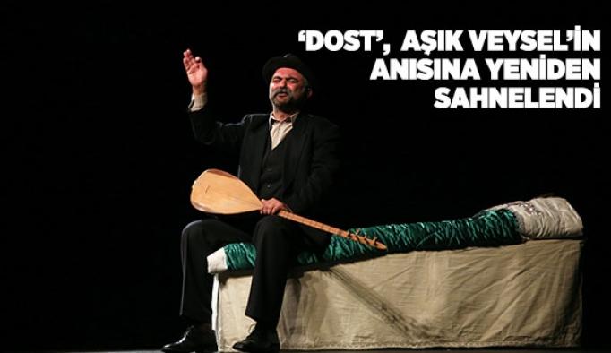 'DOST',  ŞIK VEYSEL'İN ANISINA YENİDEN SAHNELENDİ