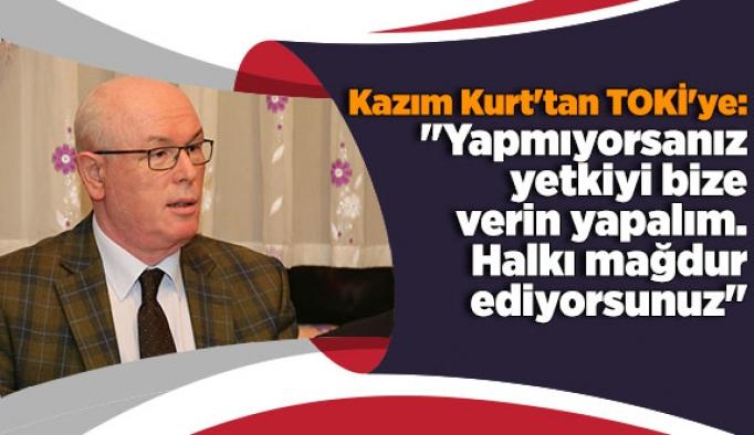 """Kazım Kurt'tan TOKİ'ye:  """"Yapmıyorsanız yetkiyi bize verin yapalım. Halkı mağdur ediyorsunuz"""""""