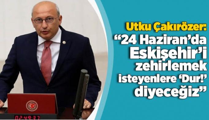 """Çakırözer: """"24 Haziran'da Eskişehir'i zehirlemek isteyenlere de 'Dur!' diyeceğiz"""""""