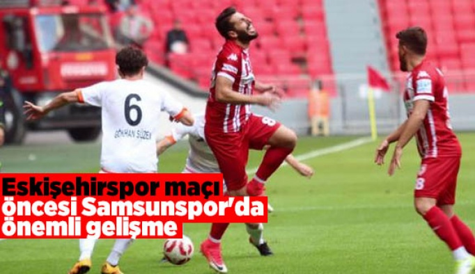 Eskişehirspor maçı öncesi Samsunspor'da önemli gelişme