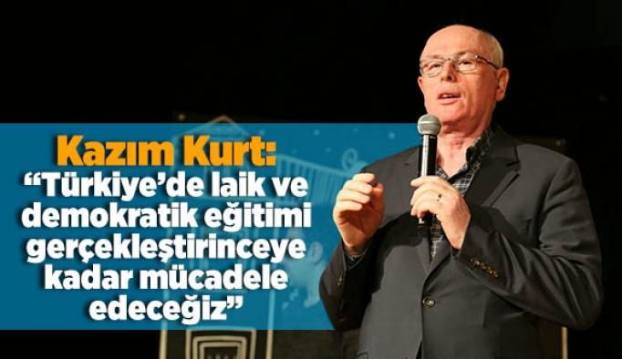 """Kazım Kurt: """"Türkiye'de laik ve demokratik eğitimi gerçekleştirinceye kadar mücadele edeceğiz"""""""