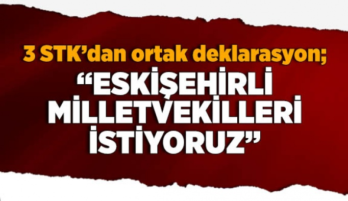 3 STK'dan ortak deklarasyon; Eskişehir'e, Eskişehirli milletvekilleri istiyoruz