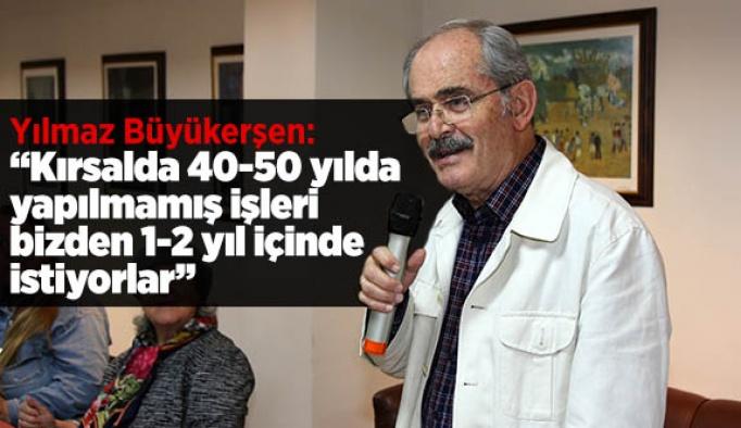 Büyükerşen: Kırsalda 40-50 yılda yapılmamış işleri bizden 1-2 yıl içinde istiyorlar