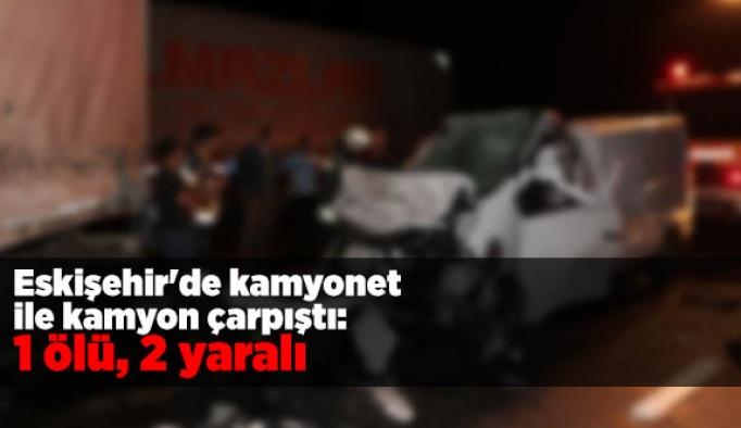 Eskişehir'de kamyonet ile kamyon çarpıştı: 1 ölü, 2 yaralı