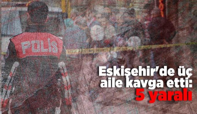Eskişehir'de üç aile kavga etti: 5 yaralı