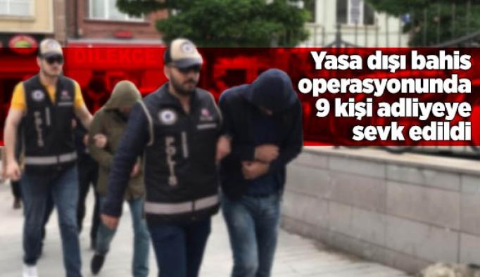 Yasa dışı bahis operasyonunda 9 kişi adliyeye sevk edildi
