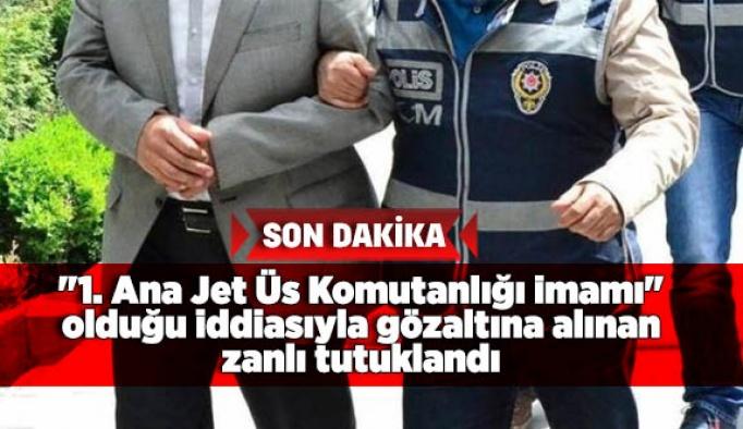 """""""1. Ana Jet Üs Komutanlığı imamı"""" olduğu iddiasıyla gözaltına alınan zanlı tutuklandı"""