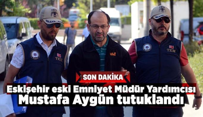 Eskişehir eski Emniyet Müdür Yardımcısı Mustafa Aygün tutuklandı