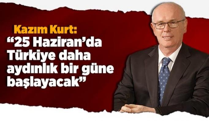 Kazım Kurt: 25 Haziran'da Türkiye daha aydınlık bir güne başlayacak