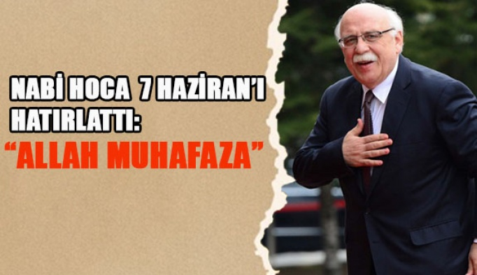 NABİ HOCA 7 HAZİRAN'I HATIRLATTI: ALLAH MUHAFAZA