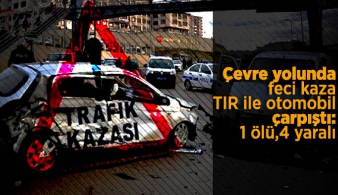 Çevre yolunda TIR, otomobile çarptı:1 ölü, 4 yaralı