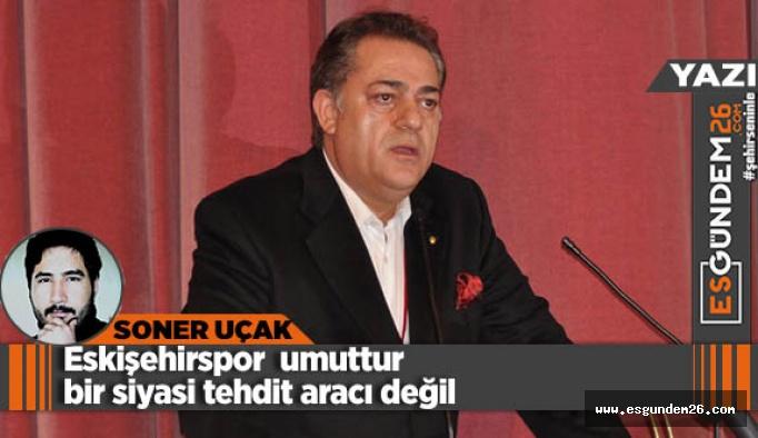 Eskişehirspor umuttur bir siyasi tehdit unsuru değil