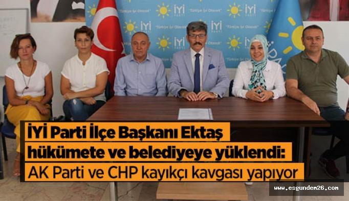 İYİ Parti İlçe Başkanı Ektaş; hükümete ve belediyeye yüklendi: AK Parti ve CHP kayıkçı kavgası yapıyor