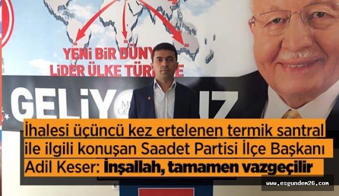 Saadet Partisi İlçe Başkanı Adil Keser: Termik santralden İnşallah, tamamen vazgeçilir