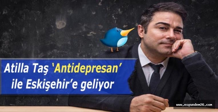 """Atilla Taş """"Antidepresan"""" ile Eskişehir'e geliyor"""