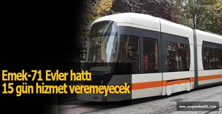 Emek-71 Evler tramvay hattı 15 gün hizmet veremeyecek
