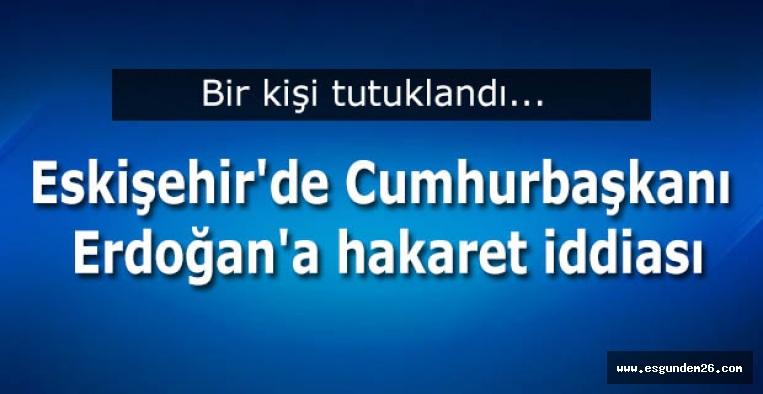 Eskişehir'de Cumhurbaşkanı Erdoğan'a hakaret iddiası
