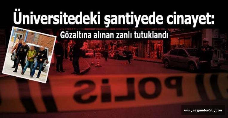 Üniversite şantiye alanındaki cinayetin zanlısı tutuklandı