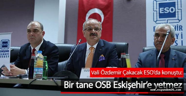 Vali Çakacak: Bir tane OSB Eskişehir'e yetmez