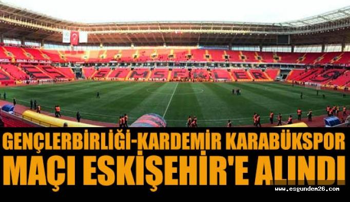 Gençlerbirliği-Kardemir Karabükspor maçı Eskişehir'e alındı